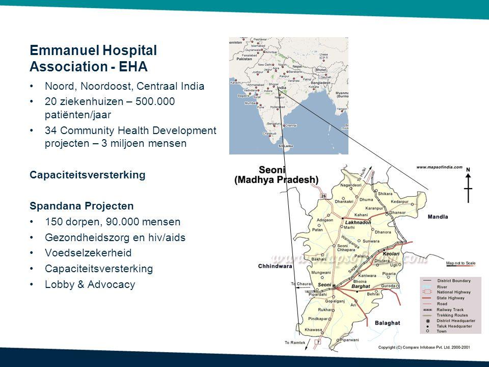 Emmanuel Hospital Association - EHA Noord, Noordoost, Centraal India 20 ziekenhuizen – 500.000 patiënten/jaar 34 Community Health Development projecten – 3 miljoen mensen Capaciteitsversterking Spandana Projecten 150 dorpen, 90.000 mensen Gezondheidszorg en hiv/aids Voedselzekerheid Capaciteitsversterking Lobby & Advocacy