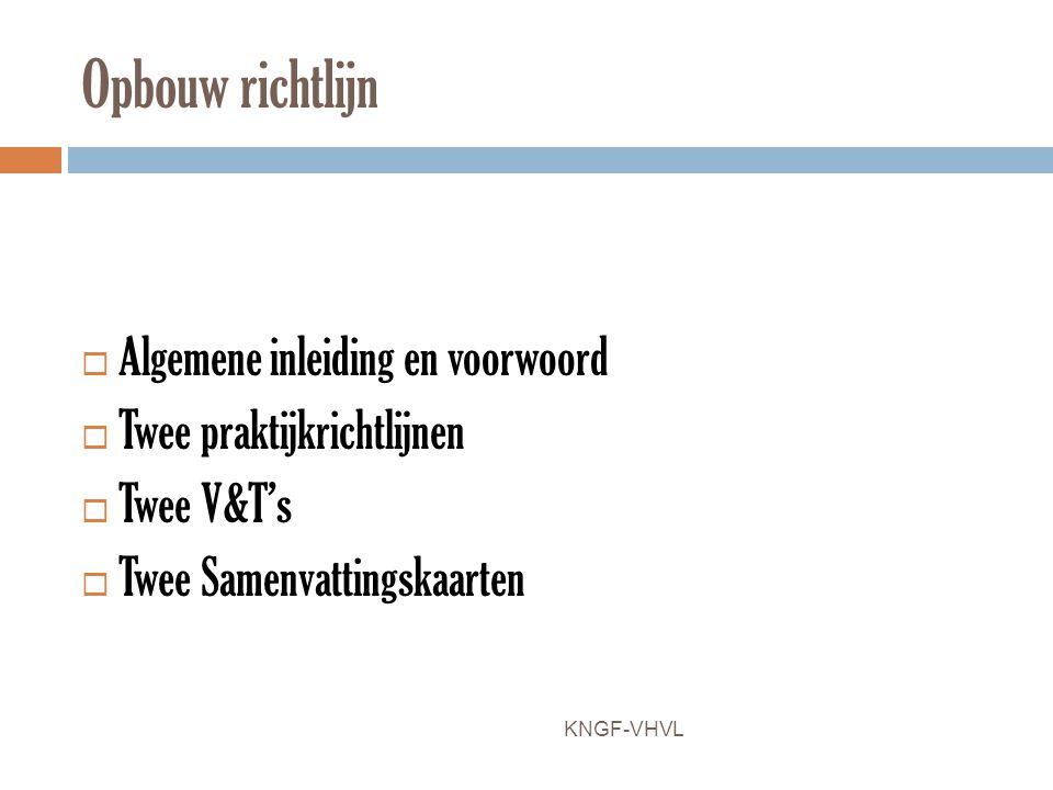 Opbouw richtlijn  Algemene inleiding en voorwoord  Twee praktijkrichtlijnen  Twee V&T's  Twee Samenvattingskaarten KNGF-VHVL