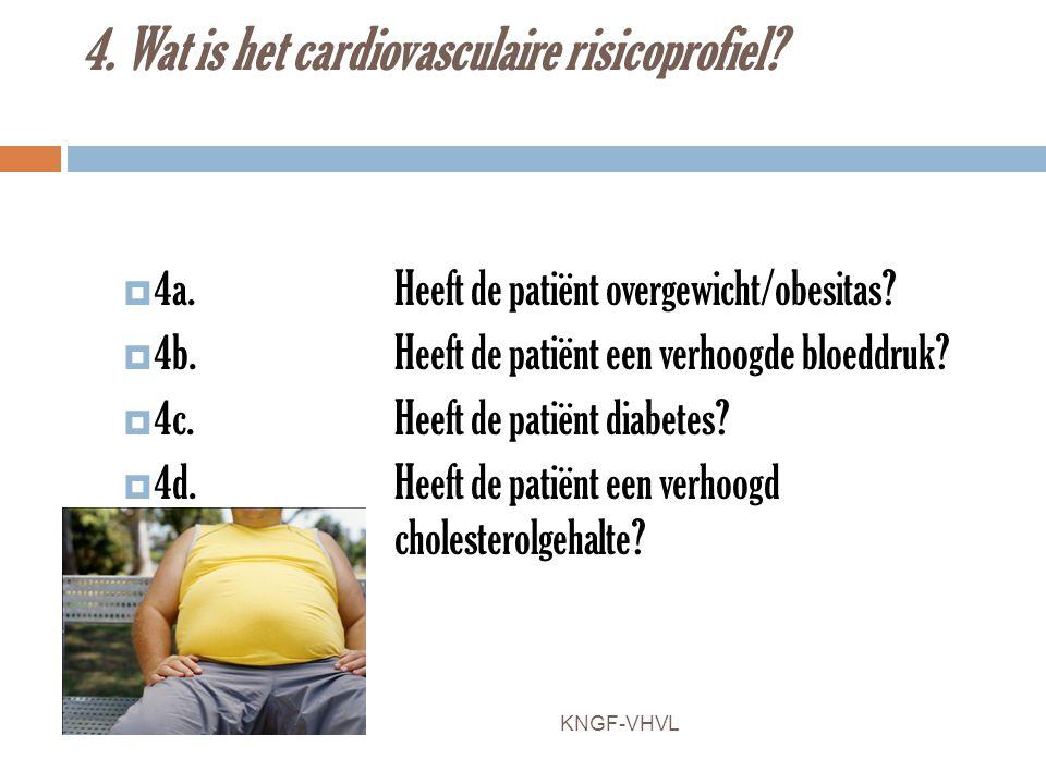 4. Wat is het cardiovasculaire risicoprofiel?  4a.Heeft de patiënt overgewicht/obesitas?  4b.Heeft de patiënt een verhoogde bloeddruk?  4c.Heeft de