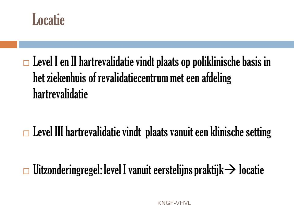 Locatie  Level I en II hartrevalidatie vindt plaats op poliklinische basis in het ziekenhuis of revalidatiecentrum met een afdeling hartrevalidatie 
