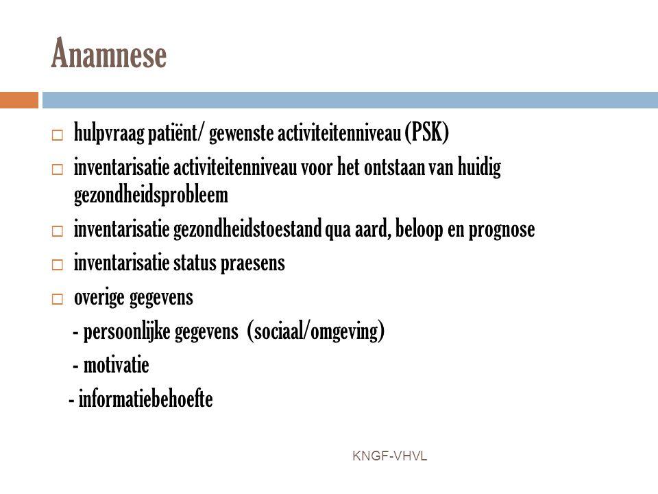 Anamnese  hulpvraag patiënt/ gewenste activiteitenniveau (PSK)  inventarisatie activiteitenniveau voor het ontstaan van huidig gezondheidsprobleem 