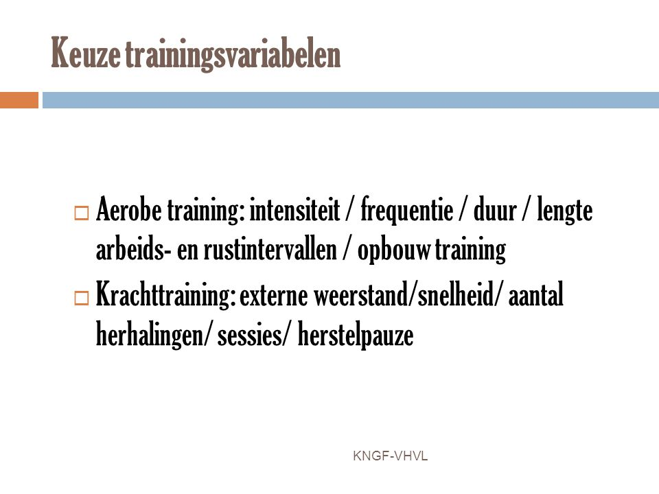 Keuze trainingsvariabelen  Aerobe training: intensiteit / frequentie / duur / lengte arbeids- en rustintervallen / opbouw training  Krachttraining: