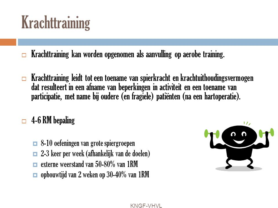 Krachttraining  Krachttraining kan worden opgenomen als aanvulling op aerobe training.  Krachttraining leidt tot een toename van spierkracht en krac