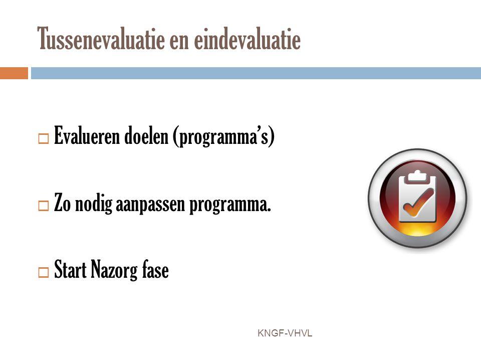 Tussenevaluatie en eindevaluatie  Evalueren doelen (programma's)  Zo nodig aanpassen programma.  Start Nazorg fase KNGF-VHVL