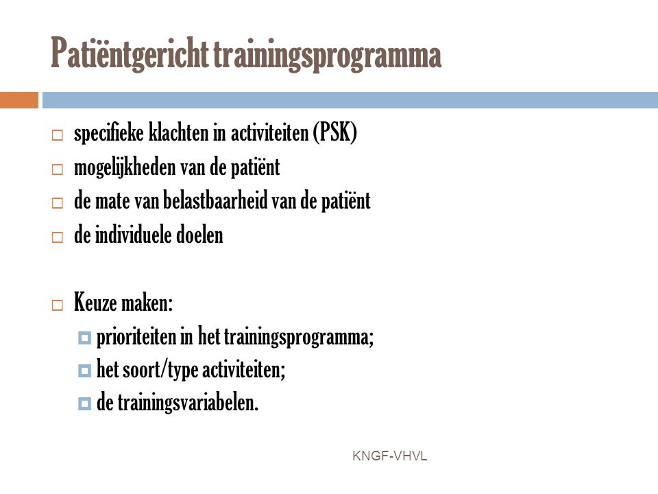 Patiëntgericht trainingsprogramma  specifieke klachten in activiteiten (PSK)  mogelijkheden van de patiënt  de mate van belastbaarheid van de patië