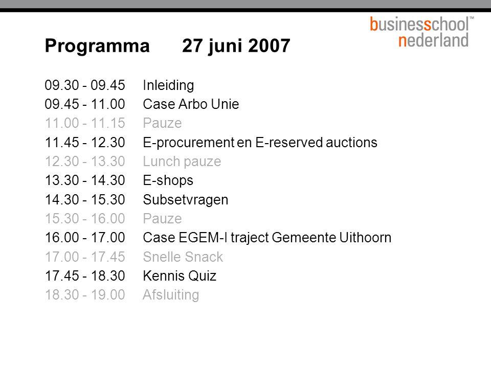 Programma 27 juni 2007 09.30 - 09.45Inleiding 09.45 - 11.00Case Arbo Unie 11.00 - 11.15Pauze 11.45 - 12.30E-procurement en E-reserved auctions 12.30 - 13.30Lunch pauze 13.30 - 14.30E-shops 14.30 - 15.30Subsetvragen 15.30 - 16.00Pauze 16.00 - 17.00Case EGEM-I traject Gemeente Uithoorn 17.00 - 17.45Snelle Snack 17.45 - 18.30Kennis Quiz 18.30 - 19.00Afsluiting