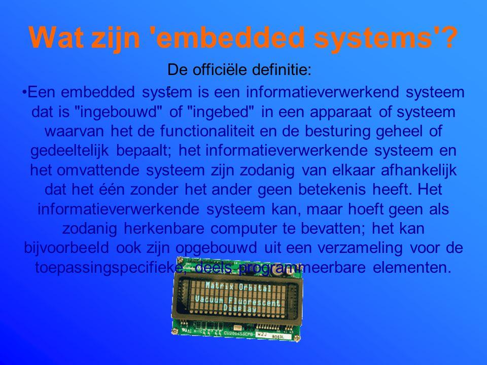 Wat zijn 'embedded systems'? Een embedded system is een optimaal compromis tussen hardware en software voor één applicatie (dedicated system) waarbij
