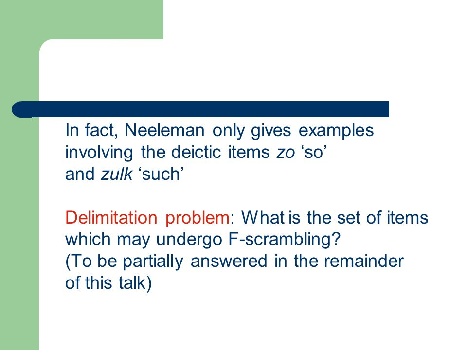 In fact, Neeleman only gives examples involving the deictic items zo 'so' and zulk 'such' Delimitation problem: What is the set of items which may undergo F-scrambling.