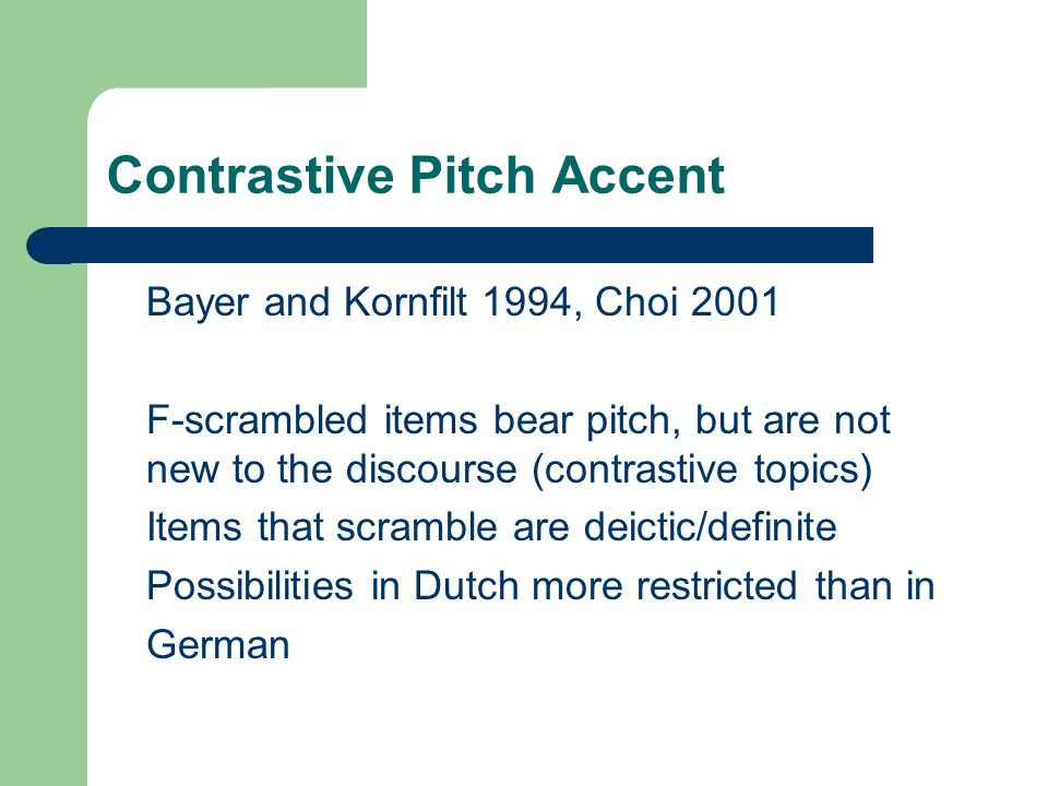 Contrastive Pitch Accent Bayer and Kornfilt 1994, Choi 2001 F-scrambled items bear pitch, but are not new to the discourse (contrastive topics) Items that scramble are deictic/definite Possibilities in Dutch more restricted than in German
