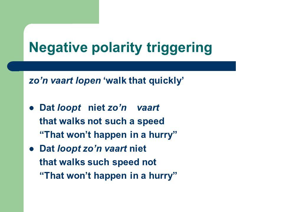 "Negative polarity triggering zo'n vaart lopen 'walk that quickly' Dat loopt niet zo'n vaart that walks not such a speed ""That won't happen in a hurry"""