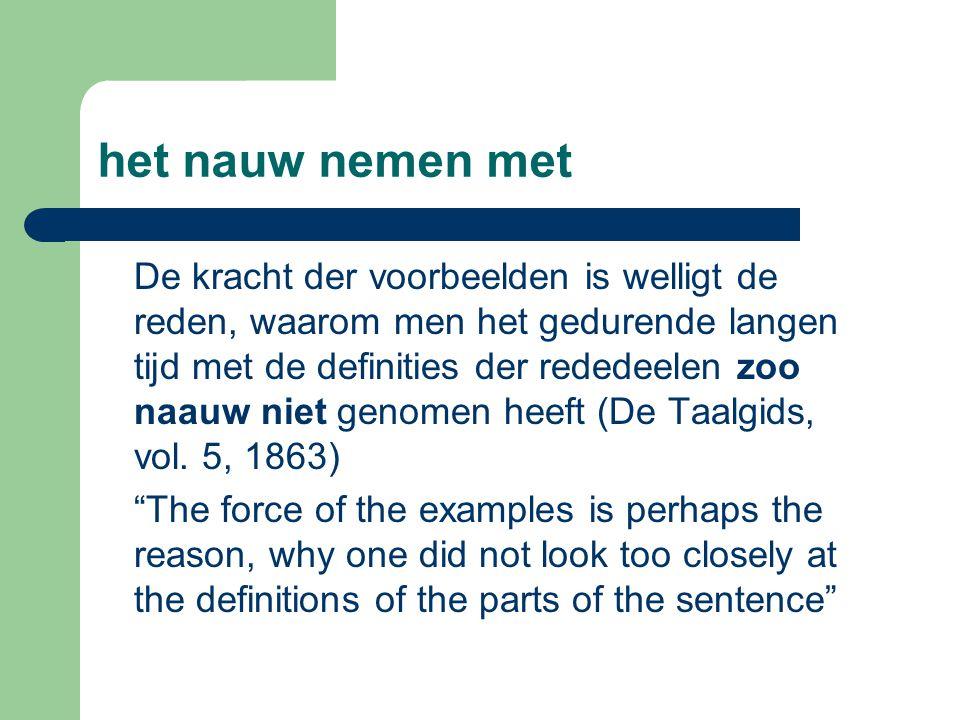 het nauw nemen met De kracht der voorbeelden is welligt de reden, waarom men het gedurende langen tijd met de definities der rededeelen zoo naauw niet genomen heeft (De Taalgids, vol.