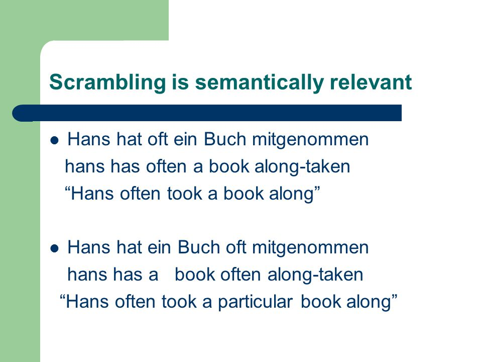 Scrambling is semantically relevant Hans hat oft ein Buch mitgenommen hans has often a book along-taken Hans often took a book along Hans hat ein Buch oft mitgenommen hans has a book often along-taken Hans often took a particular book along
