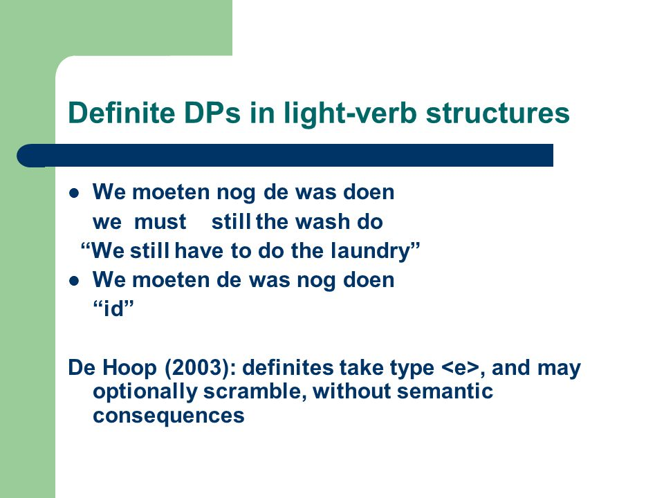 Definite DPs in light-verb structures We moeten nog de was doen we must still the wash do We still have to do the laundry We moeten de was nog doen id De Hoop (2003): definites take type, and may optionally scramble, without semantic consequences