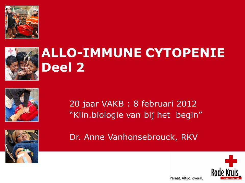 VAKB 8 februari 2012 ALLO-IMMUNE CYTOPENIE Deel 2 20 jaar VAKB : 8 februari 2012 Klin.biologie van bij het begin Dr.