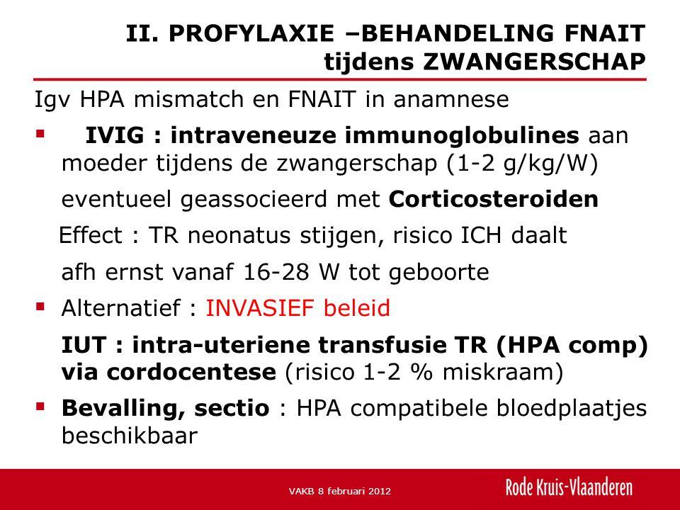 Igv HPA mismatch en FNAIT in anamnese  IVIG : intraveneuze immunoglobulines aan moeder tijdens de zwangerschap (1-2 g/kg/W) eventueel geassocieerd met Corticosteroiden Effect : TR neonatus stijgen, risico ICH daalt afh ernst vanaf 16-28 W tot geboorte  Alternatief : INVASIEF beleid IUT : intra-uteriene transfusie TR (HPA comp) via cordocentese (risico 1-2 % miskraam)  Bevalling, sectio : HPA compatibele bloedplaatjes beschikbaar II.