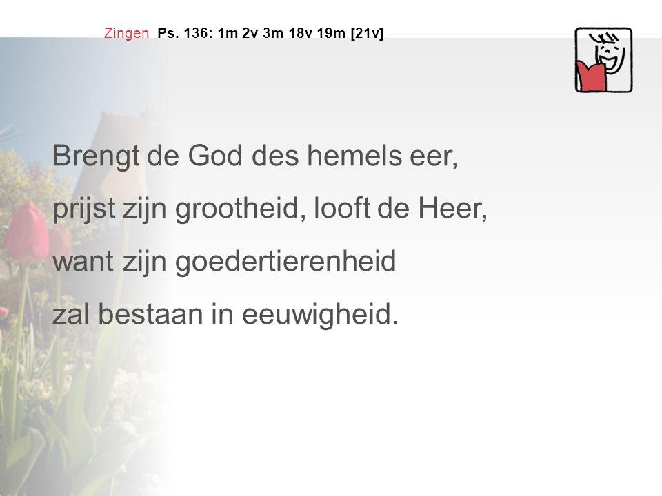 Zingen Ps. 136: 1m 2v 3m 18v 19m [21v] Brengt de God des hemels eer, prijst zijn grootheid, looft de Heer, want zijn goedertierenheid zal bestaan in e