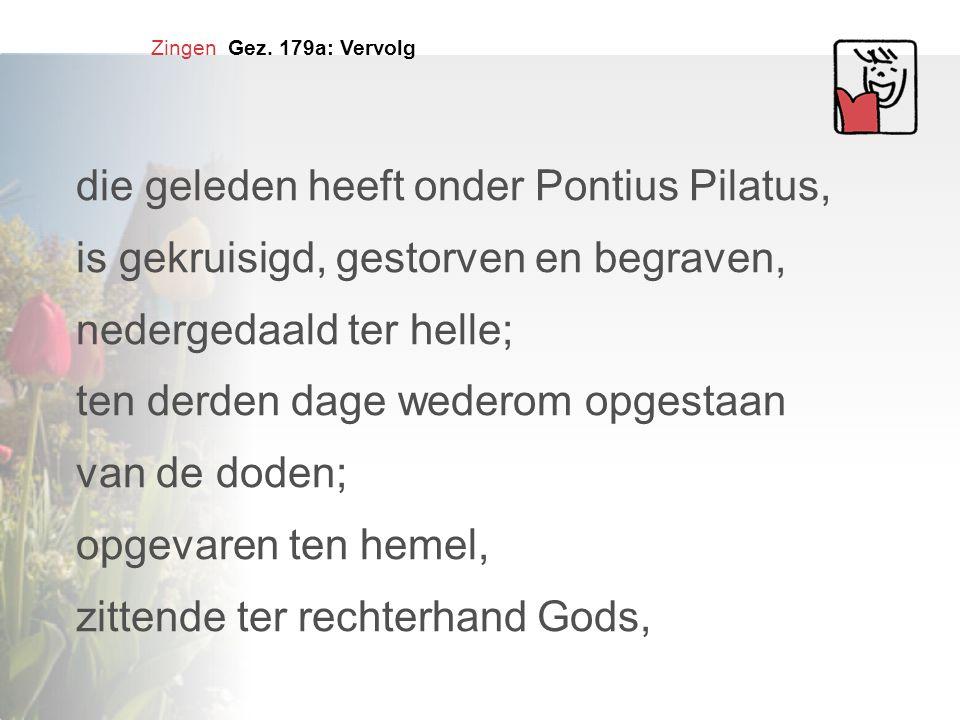 Zingen Gez. 179a: Vervolg die geleden heeft onder Pontius Pilatus, is gekruisigd, gestorven en begraven, nedergedaald ter helle; ten derden dage weder