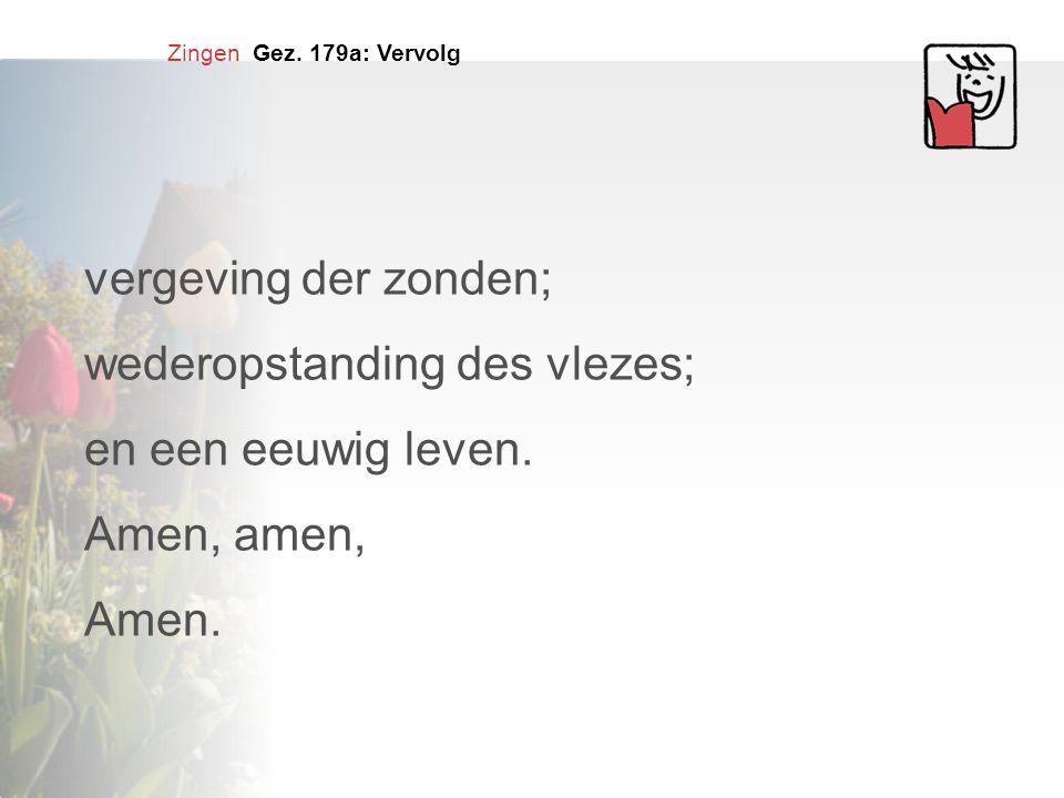 Zingen Gez. 179a: Vervolg vergeving der zonden; wederopstanding des vlezes; en een eeuwig leven. Amen, amen, Amen.