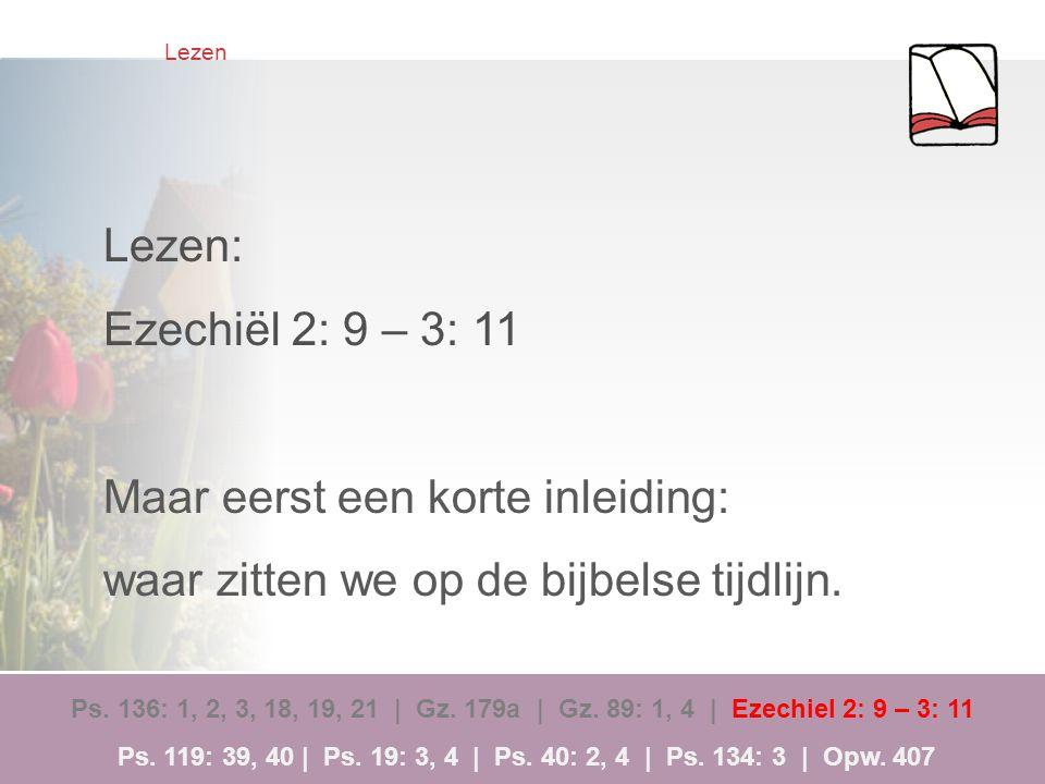 Lezen Lezen: Ezechiël 2: 9 – 3: 11 Maar eerst een korte inleiding: waar zitten we op de bijbelse tijdlijn. Ps. 136: 1, 2, 3, 18, 19, 21 | Gz. 179a | G