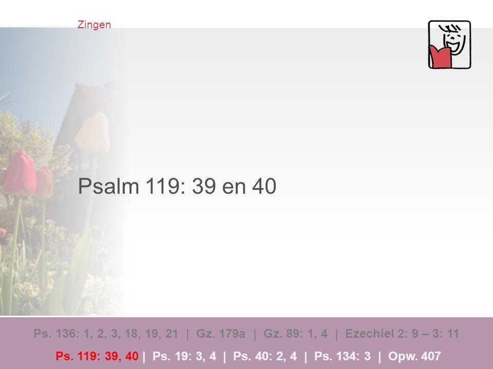 Zingen Psalm 119: 39 en 40 Ps. 136: 1, 2, 3, 18, 19, 21 | Gz. 179a | Gz. 89: 1, 4 | Ezechiel 2: 9 – 3: 11 Ps. 119: 39, 40 | Ps. 19: 3, 4 | Ps. 40: 2,