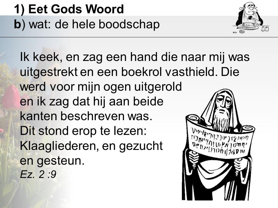 1) Eet Gods Woord b) wat: de hele boodschap Ik keek, en zag een hand die naar mij was uitgestrekt en een boekrol vasthield. Die werd voor mijn ogen ui