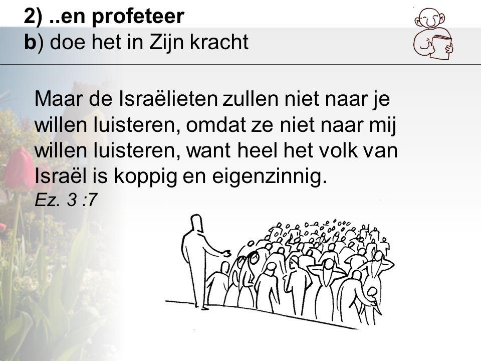 2)..en profeteer b) doe het in Zijn kracht Maar de Israëlieten zullen niet naar je willen luisteren, omdat ze niet naar mij willen luisteren, want hee