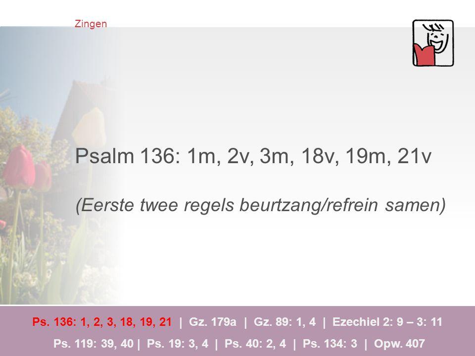Zingen Psalm 136: 1m, 2v, 3m, 18v, 19m, 21v (Eerste twee regels beurtzang/refrein samen) Ps. 136: 1, 2, 3, 18, 19, 21 | Gz. 179a | Gz. 89: 1, 4 | Ezec