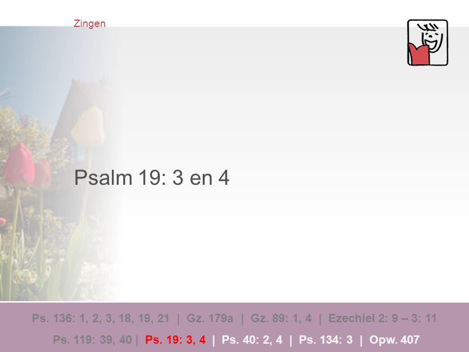 Zingen Psalm 19: 3 en 4 Ps. 136: 1, 2, 3, 18, 19, 21 | Gz. 179a | Gz. 89: 1, 4 | Ezechiel 2: 9 – 3: 11 Ps. 119: 39, 40 | Ps. 19: 3, 4 | Ps. 40: 2, 4 |