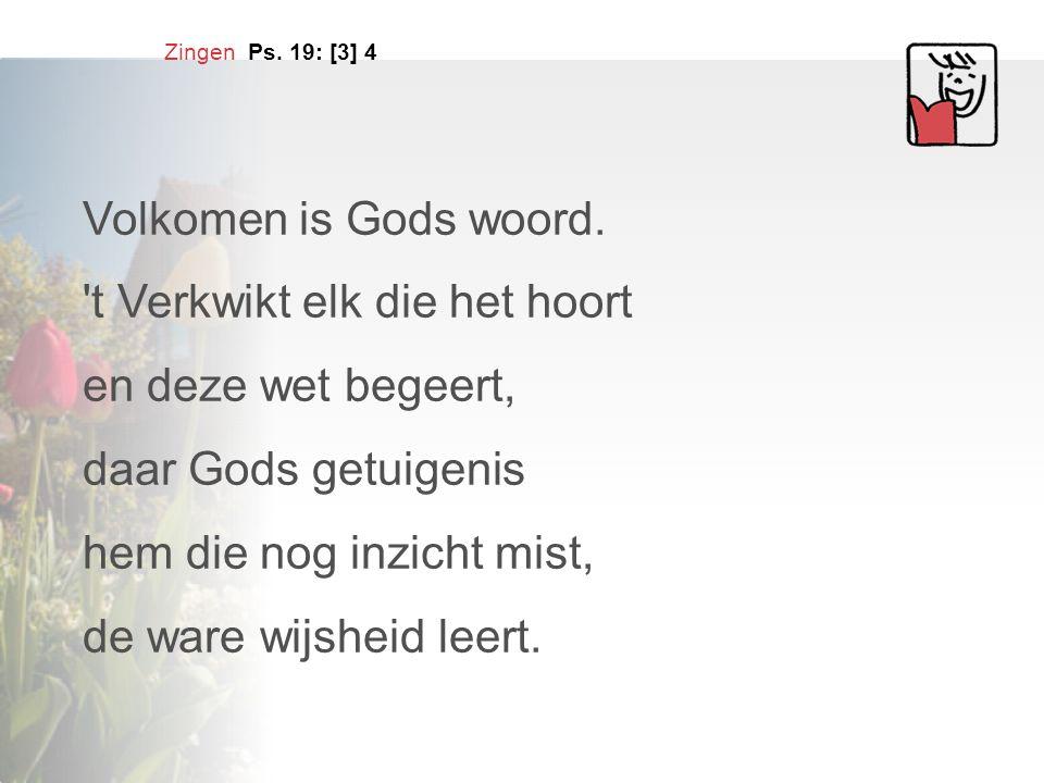 Zingen Ps. 19: [3] 4 Volkomen is Gods woord. 't Verkwikt elk die het hoort en deze wet begeert, daar Gods getuigenis hem die nog inzicht mist, de ware