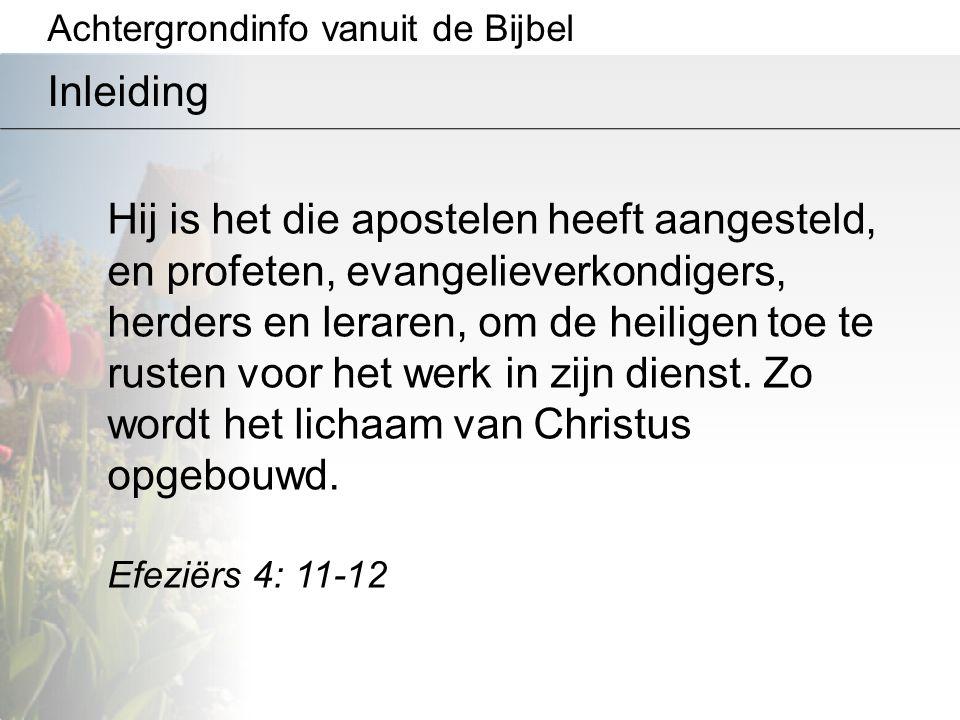 Achtergrondinfo vanuit de Bijbel Inleiding Hij is het die apostelen heeft aangesteld, en profeten, evangelieverkondigers, herders en leraren, om de he