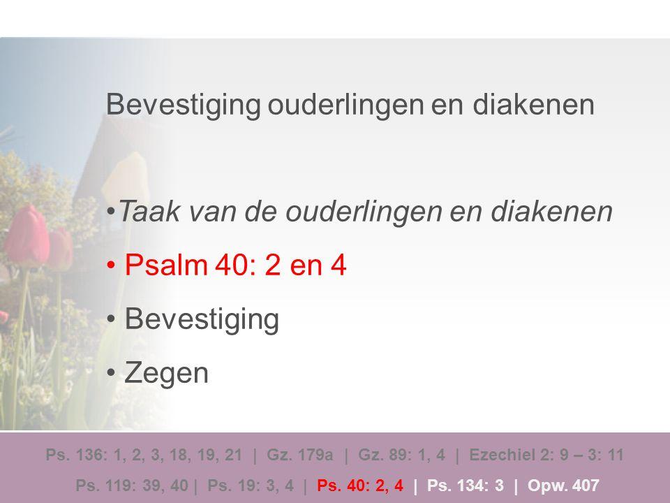 Bevestiging ouderlingen en diakenen Taak van de ouderlingen en diakenen Psalm 40: 2 en 4 Bevestiging Zegen Ps. 136: 1, 2, 3, 18, 19, 21 | Gz. 179a | G