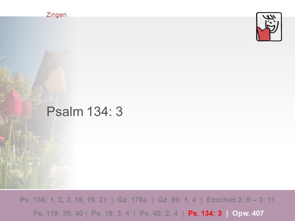Zingen Psalm 134: 3 Ps. 136: 1, 2, 3, 18, 19, 21 | Gz. 179a | Gz. 89: 1, 4 | Ezechiel 2: 9 – 3: 11 Ps. 119: 39, 40 | Ps. 19: 3, 4 | Ps. 40: 2, 4 | Ps.