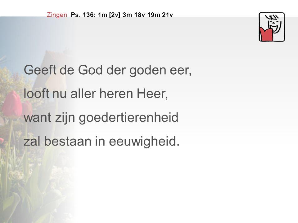 Zingen Ps. 136: 1m [2v] 3m 18v 19m 21v Geeft de God der goden eer, looft nu aller heren Heer, want zijn goedertierenheid zal bestaan in eeuwigheid.
