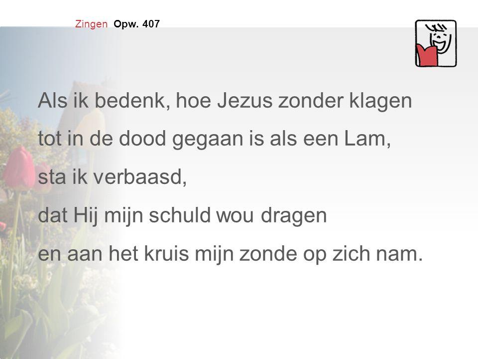 Zingen Opw. 407 Als ik bedenk, hoe Jezus zonder klagen tot in de dood gegaan is als een Lam, sta ik verbaasd, dat Hij mijn schuld wou dragen en aan he