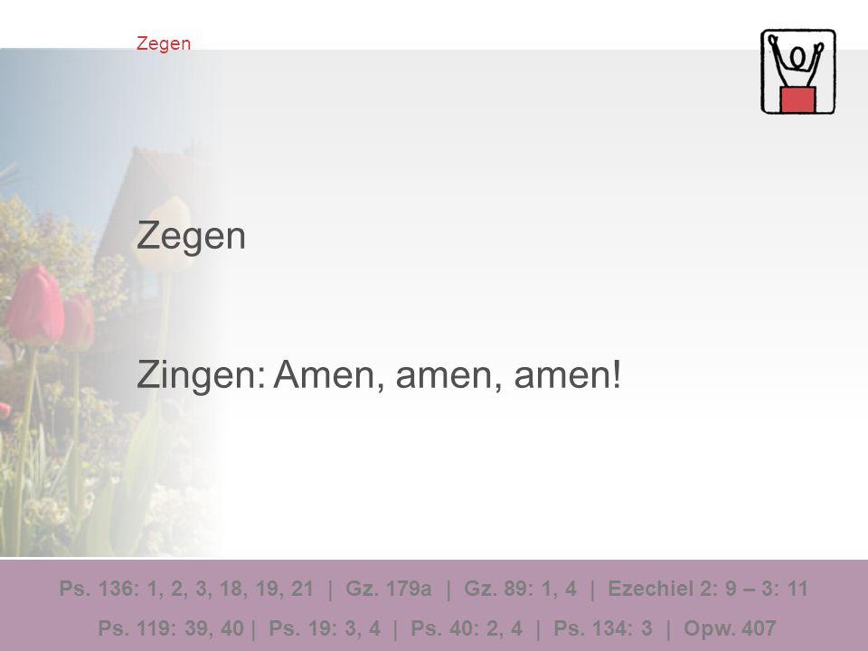 Zegen Zingen: Amen, amen, amen! Ps. 136: 1, 2, 3, 18, 19, 21 | Gz. 179a | Gz. 89: 1, 4 | Ezechiel 2: 9 – 3: 11 Ps. 119: 39, 40 | Ps. 19: 3, 4 | Ps. 40