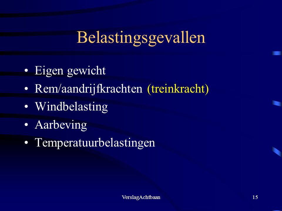 VerslagAchtbaan15 Belastingsgevallen Eigen gewicht Rem/aandrijfkrachten (treinkracht) Windbelasting Aarbeving Temperatuurbelastingen