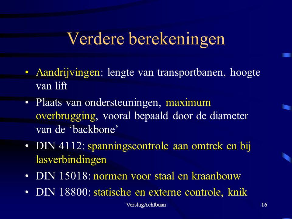 VerslagAchtbaan16 Verdere berekeningen Aandrijvingen: lengte van transportbanen, hoogte van lift Plaats van ondersteuningen, maximum overbrugging, voo