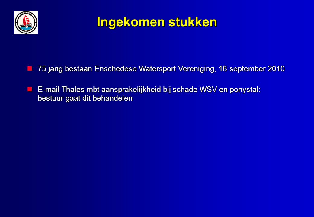Ingekomen stukken 75 jarig bestaan Enschedese Watersport Vereniging, 18 september 2010 75 jarig bestaan Enschedese Watersport Vereniging, 18 september 2010 E-mail Thales mbt aansprakelijkheid bij schade WSV en ponystal: bestuur gaat dit behandelen E-mail Thales mbt aansprakelijkheid bij schade WSV en ponystal: bestuur gaat dit behandelen