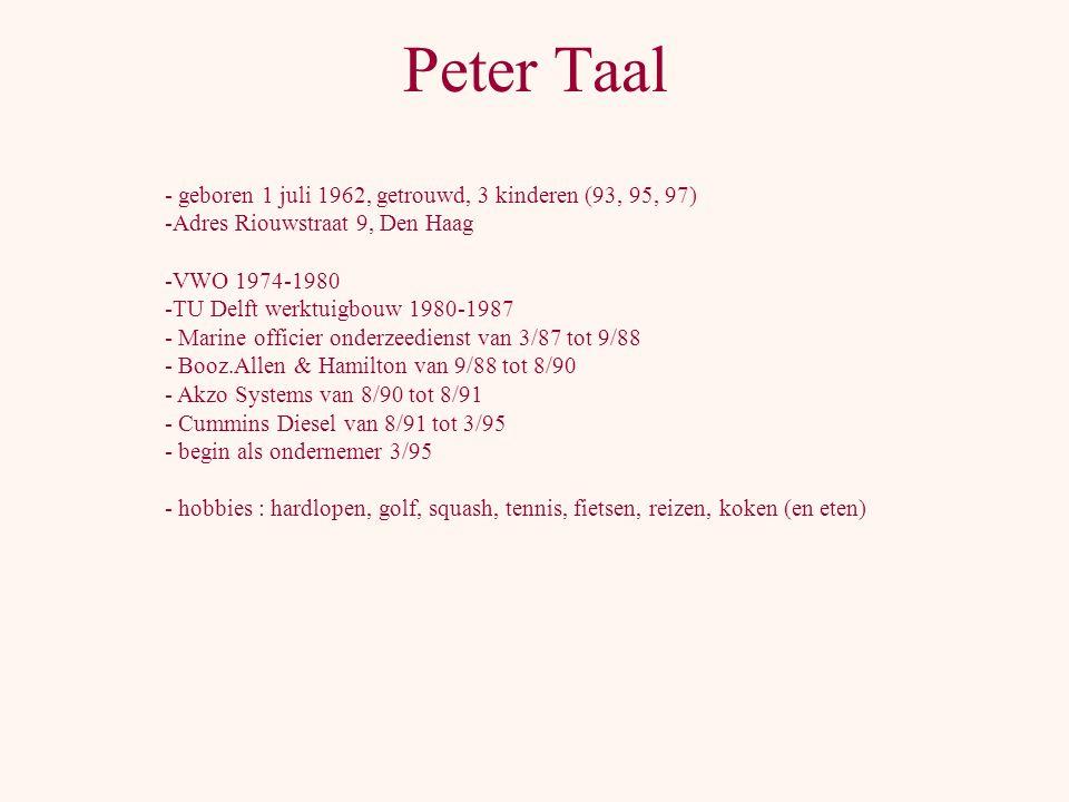 Peter Taal - geboren 1 juli 1962, getrouwd, 3 kinderen (93, 95, 97) -Adres Riouwstraat 9, Den Haag -VWO 1974-1980 -TU Delft werktuigbouw 1980-1987 - Marine officier onderzeedienst van 3/87 tot 9/88 - Booz.Allen & Hamilton van 9/88 tot 8/90 - Akzo Systems van 8/90 tot 8/91 - Cummins Diesel van 8/91 tot 3/95 - begin als ondernemer 3/95 - hobbies : hardlopen, golf, squash, tennis, fietsen, reizen, koken (en eten)