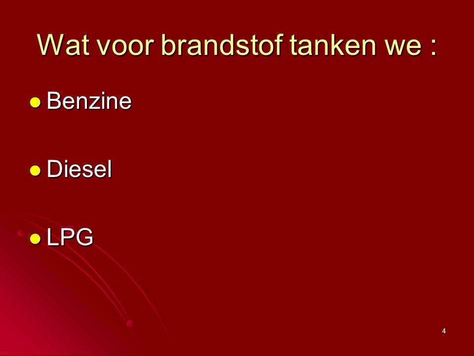 4 Wat voor brandstof tanken we : Benzine Benzine Diesel Diesel LPG LPG