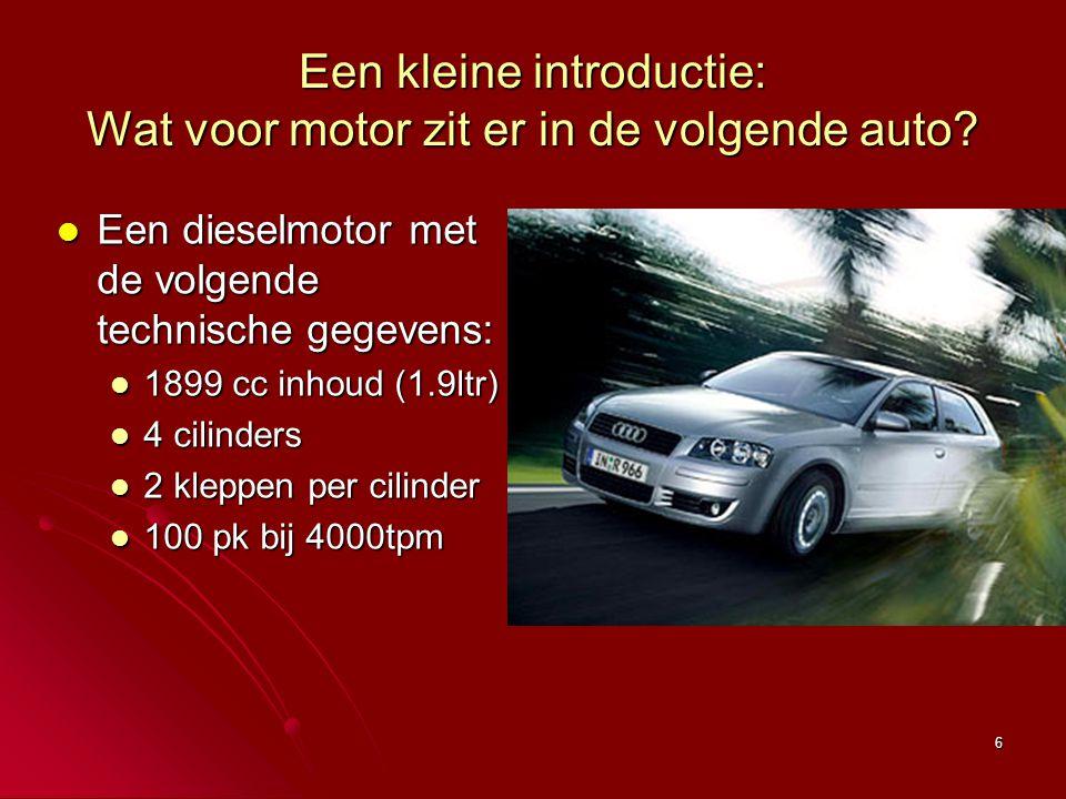 6 Een kleine introductie: Wat voor motor zit er in de volgende auto? Een dieselmotor met de volgende technische gegevens: Een dieselmotor met de volge