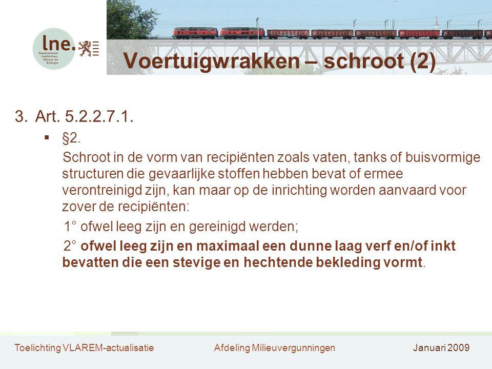Toelichting VLAREM-actualisatieAfdeling MilieuvergunningenJanuari 2009 Voertuigwrakken – schroot (2) 3.Art. 5.2.2.7.1.  §2. Schroot in de vorm van re