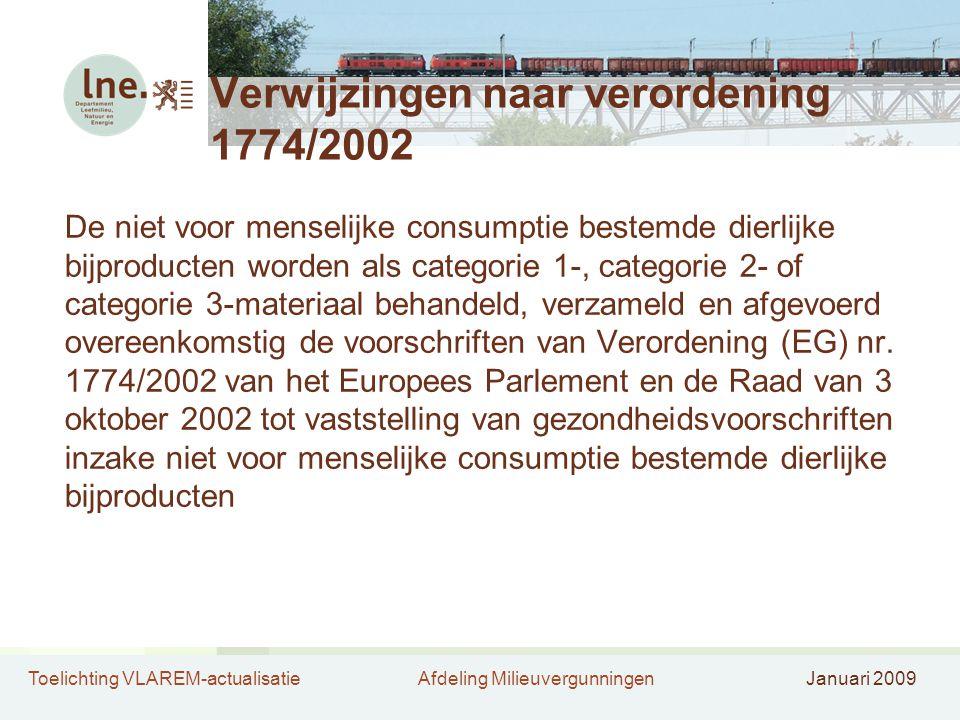 Toelichting VLAREM-actualisatieAfdeling MilieuvergunningenJanuari 2009 Verwijzingen naar verordening 1774/2002 De niet voor menselijke consumptie bestemde dierlijke bijproducten worden als categorie 1-, categorie 2- of categorie 3-materiaal behandeld, verzameld en afgevoerd overeenkomstig de voorschriften van Verordening (EG) nr.