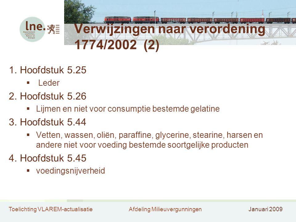 Toelichting VLAREM-actualisatieAfdeling MilieuvergunningenJanuari 2009 Verwijzingen naar verordening 1774/2002 (2) 1.Hoofdstuk 5.25  Leder 2.Hoofdstuk 5.26  Lijmen en niet voor consumptie bestemde gelatine 3.Hoofdstuk 5.44  Vetten, wassen, oliën, paraffine, glycerine, stearine, harsen en andere niet voor voeding bestemde soortgelijke producten 4.Hoofdstuk 5.45  voedingsnijverheid