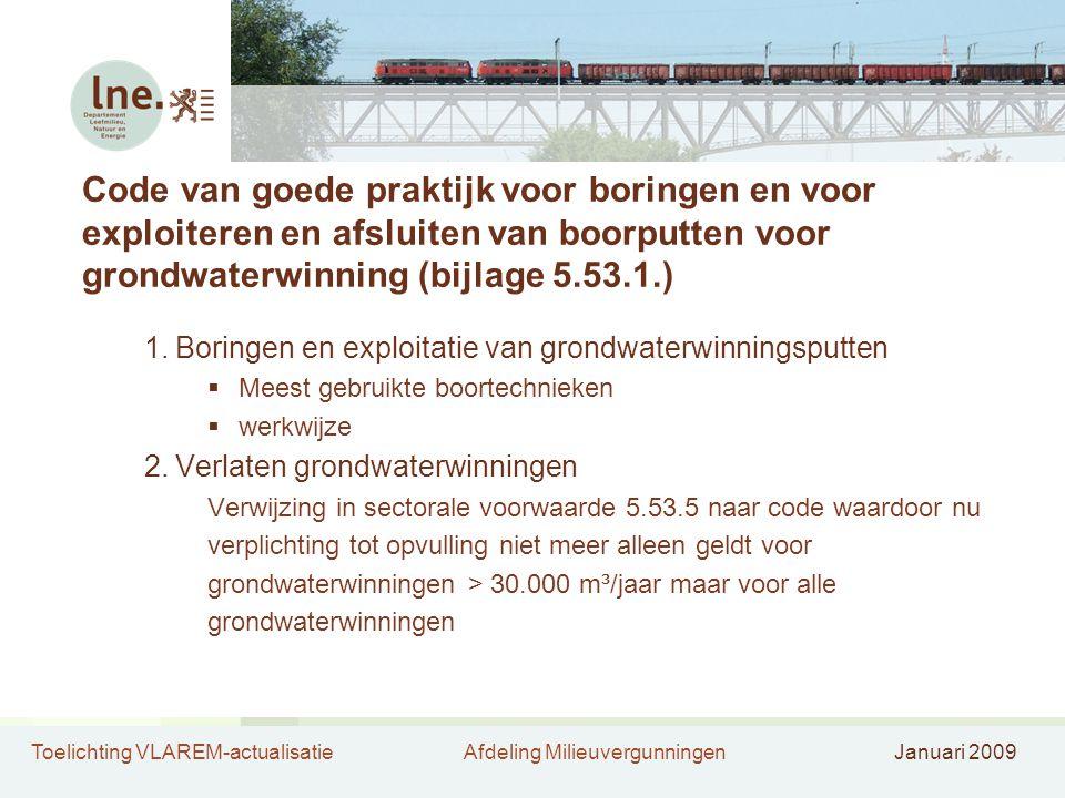 Toelichting VLAREM-actualisatieAfdeling MilieuvergunningenJanuari 2009 Code van goede praktijk voor boringen en voor exploiteren en afsluiten van boorputten voor grondwaterwinning (bijlage 5.53.1.) 1.Boringen en exploitatie van grondwaterwinningsputten  Meest gebruikte boortechnieken  werkwijze 2.Verlaten grondwaterwinningen Verwijzing in sectorale voorwaarde 5.53.5 naar code waardoor nu verplichting tot opvulling niet meer alleen geldt voor grondwaterwinningen > 30.000 m³/jaar maar voor alle grondwaterwinningen