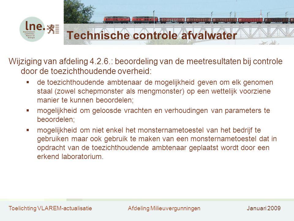 Toelichting VLAREM-actualisatieAfdeling MilieuvergunningenJanuari 2009 Technische controle afvalwater Wijziging van afdeling 4.2.6.: beoordeling van de meetresultaten bij controle door de toezichthoudende overheid:  de toezichthoudende ambtenaar de mogelijkheid geven om elk genomen staal (zowel schepmonster als mengmonster) op een wettelijk voorziene manier te kunnen beoordelen;  mogelijkheid om geloosde vrachten en verhoudingen van parameters te beoordelen;  mogelijkheid om niet enkel het monsternametoestel van het bedrijf te gebruiken maar ook gebruik te maken van een monsternametoestel dat in opdracht van de toezichthoudende ambtenaar geplaatst wordt door een erkend laboratorium.