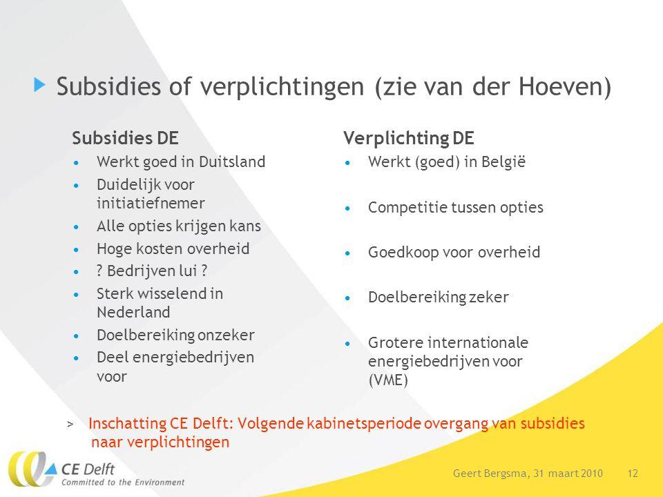 12Geert Bergsma, 31 maart 2010 Subsidies of verplichtingen (zie van der Hoeven) > Inschatting CE Delft: Volgende kabinetsperiode overgang van subsidie