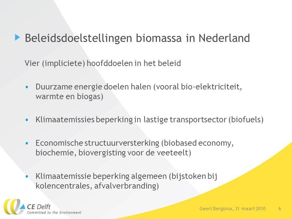 17Geert Bergsma, 31 maart 2010 17 Vorm overheidsondersteuning kan beter Goed Gebruik criteria (uit projecten voor Platform Groene Grondstoffen en IEA) Meerkosten / ton CO2 reductie Ton CO2 reductie / ha vruchtbaar land / jaar > Maar liters, kWhe, NM3 worden nu beloond en CO2 reductie en ha gebruik zijn sterk verschillend per l/kWhe/NM3 Effecten: kWhe en NM3 steun stuurt naar covergisting terwijl mestvergisting sec milieukundig efficiënter is (beter sturen op CO2) Betere opties (€/ton CO2 en ton CO/ha) als solo-mestvergisting en biostaal en sommige biochemie opties sneeuwen onder.