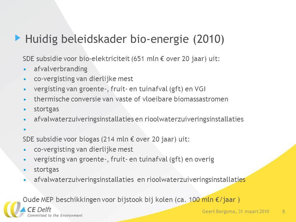 9Geert Bergsma, 31 maart 2010 Beleidskader overige biomassa Verplichte bijmenging van 4% biofuels in benzine en diesel (circa 300 mln €/ jaar) die gaat stijgen naar circa 7 a 10% in 2020 Beperkte steun bio-kunststof via korting op verpakkingenbelasting Beperkt R&D budget biobased economy opties (geen doelstellingen) Energietransitie met discussieplatforms: Groene Grondstoffen (biochemie), Nieuw Gas (biogas), Duurzame Elektriciteit (bio-elektriciteit), Duurzaam Transport (biofuels)