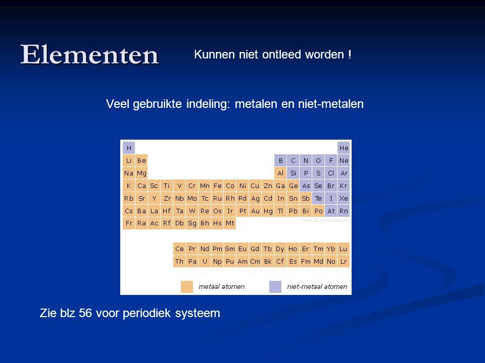 Elementen Kunnen niet ontleed worden ! Veel gebruikte indeling: metalen en niet-metalen Zie blz 56 voor periodiek systeem
